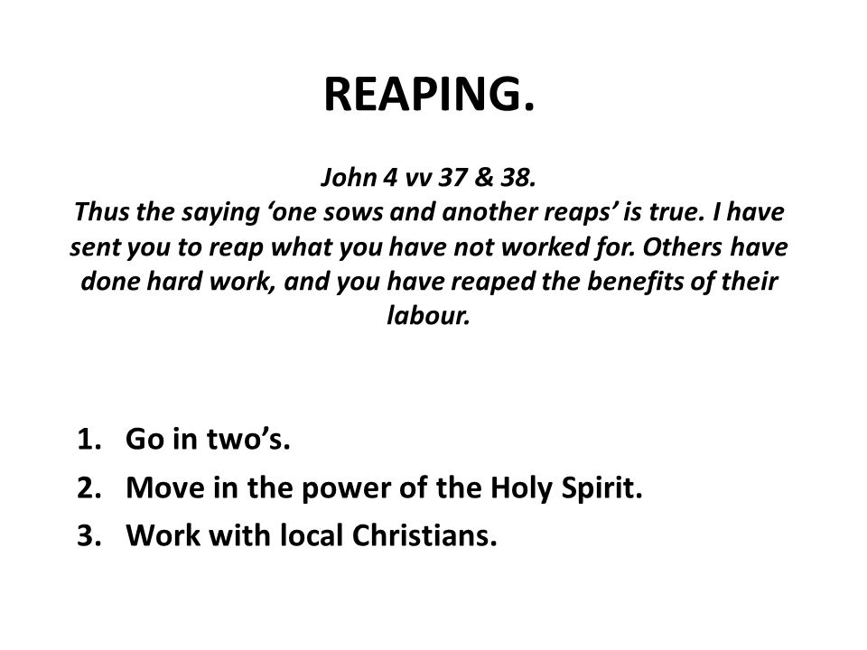 REAPING. John 4 vv 37 & 38. Thus the saying 'one sows and another reaps' is true.