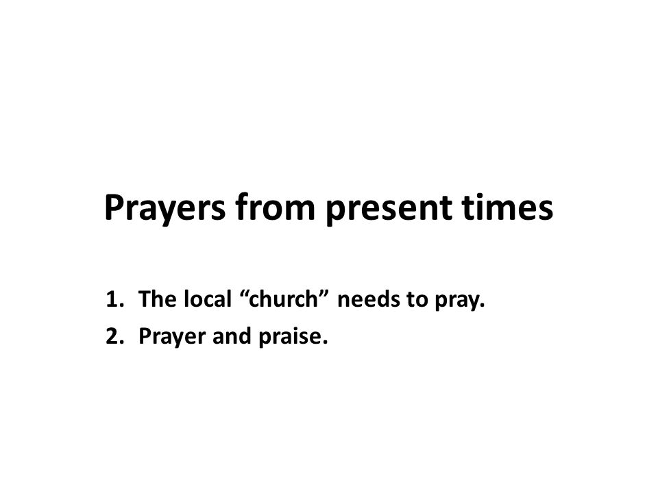 Prayers from present times 1.The local church needs to pray. 2.Prayer and praise.