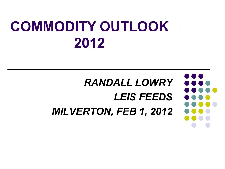 COMMODITY OUTLOOK 2012 RANDALL LOWRY LEIS FEEDS MILVERTON, FEB 1, 2012