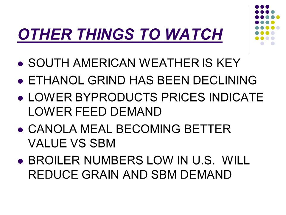 OTHER THINGS TO WATCH SOUTH AMERICAN WEATHER IS KEY ETHANOL GRIND HAS BEEN DECLINING LOWER BYPRODUCTS PRICES INDICATE LOWER FEED DEMAND CANOLA MEAL BECOMING BETTER VALUE VS SBM BROILER NUMBERS LOW IN U.S.