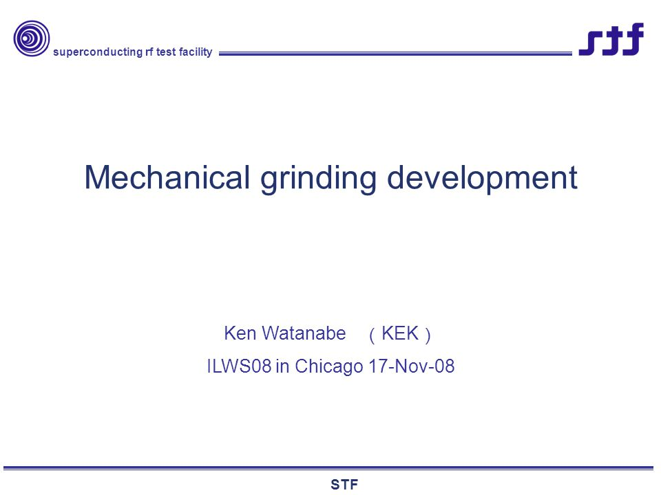superconducting rf test facility STF Mechanical grinding development Ken Watanabe ( KEK ) ILWS08 in Chicago 17-Nov-08
