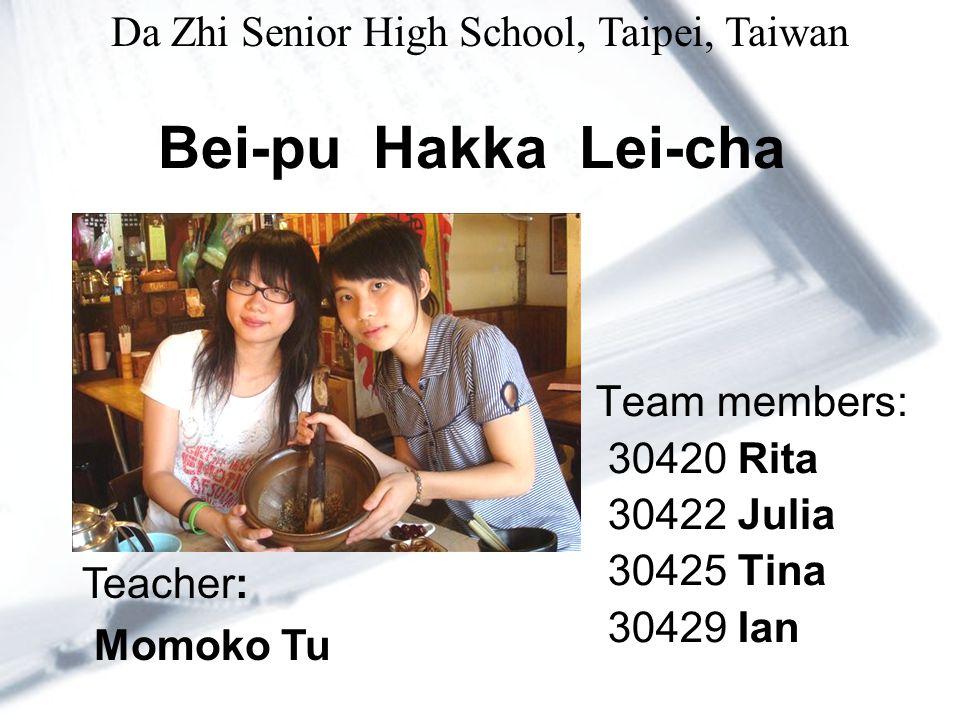 Bei-pu Hakka Lei-cha Team members: 30420 Rita 30422 Julia 30425 Tina 30429 Ian Teacher: Momoko Tu Da Zhi Senior High School, Taipei, Taiwan