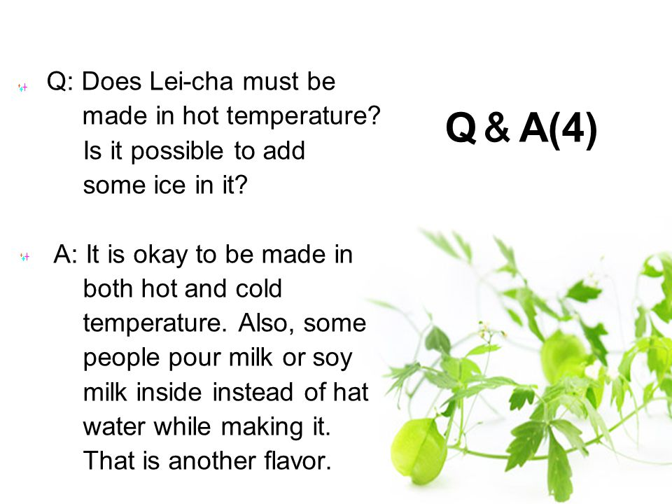 Q: Does Lei-cha must be made in hot temperature.Is it possible to add some ice in it.