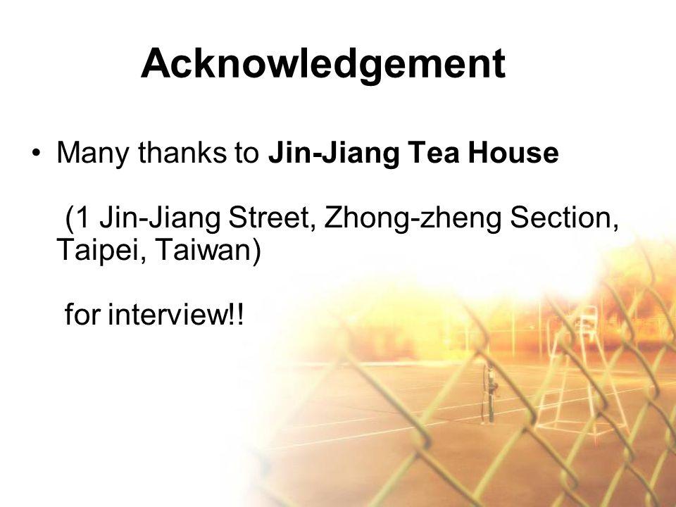 Acknowledgement Many thanks to Jin-Jiang Tea House (1 Jin-Jiang Street, Zhong-zheng Section, Taipei, Taiwan) for interview!!