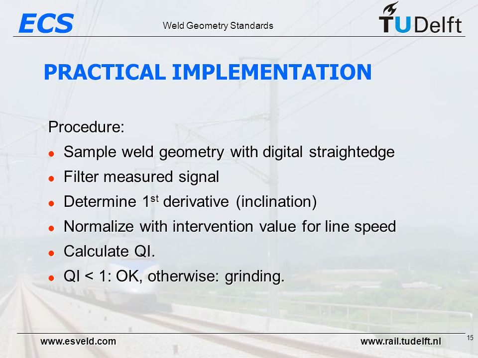 ECS Weld Geometry Standards www.esveld.com www.rail.tudelft.nl 15 Procedure: l Sample weld geometry with digital straightedge l Filter measured signal l Determine 1 st derivative (inclination) l Normalize with intervention value for line speed l Calculate QI.