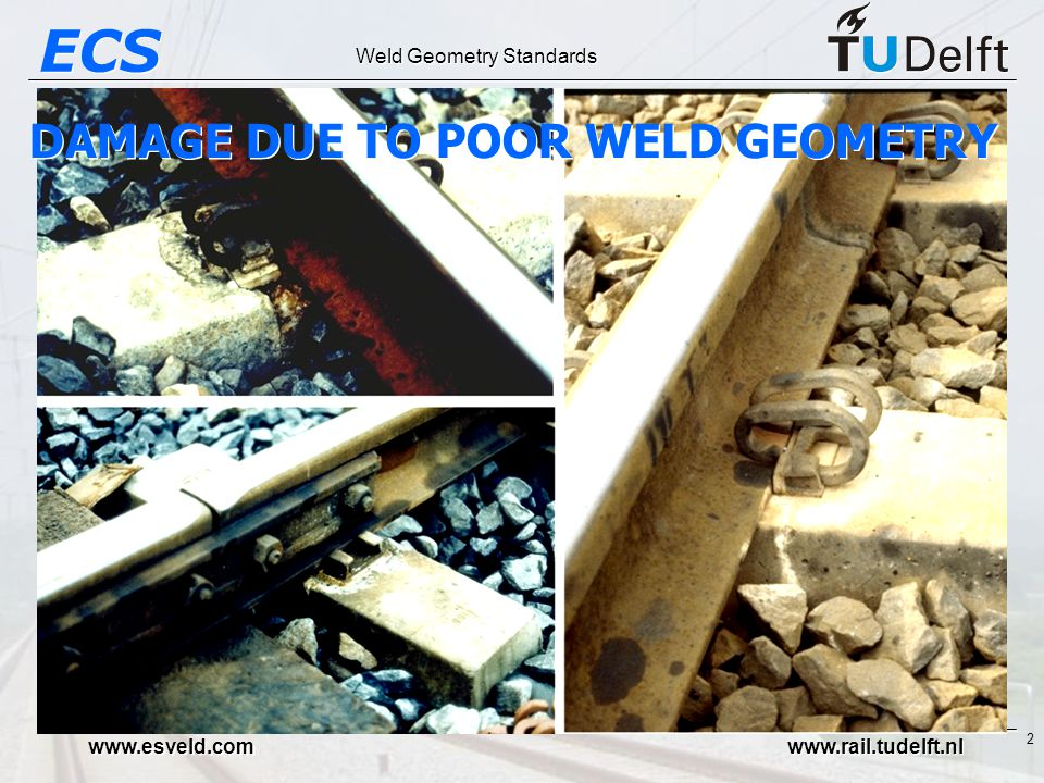 ECS Weld Geometry Standards www.esveld.com www.rail.tudelft.nl 2 DAMAGE DUE TO POOR WELD GEOMETRY