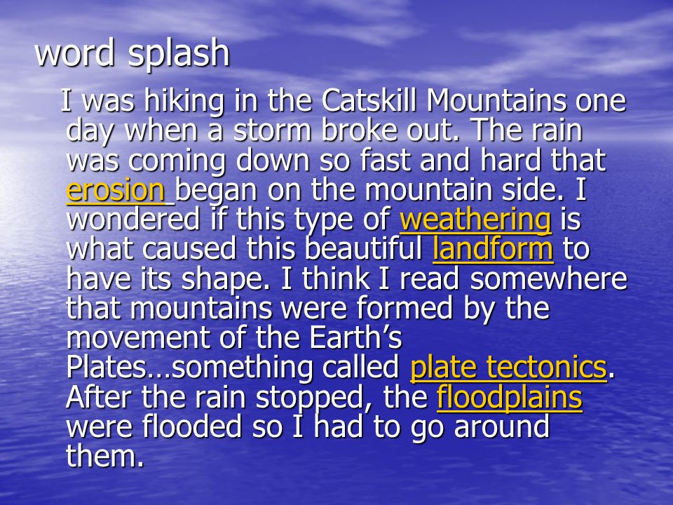 word splash I was hiking in the Catskill Mountains one day when a storm broke out. The rain was coming down so fast and hard that erosion began on the