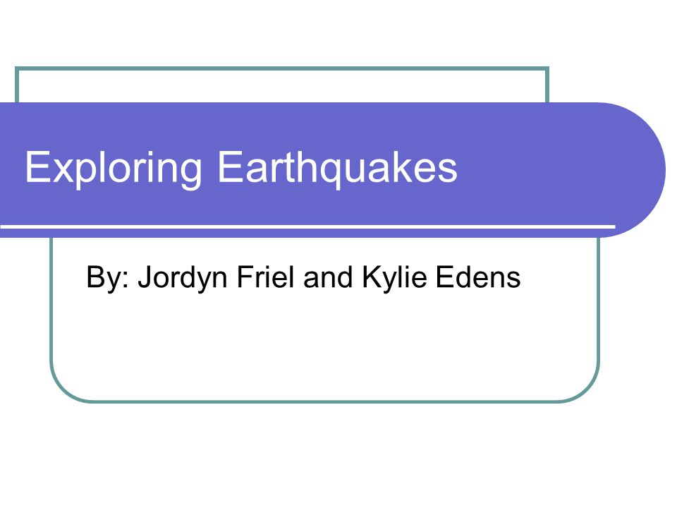 Exploring Earthquakes By: Jordyn Friel and Kylie Edens