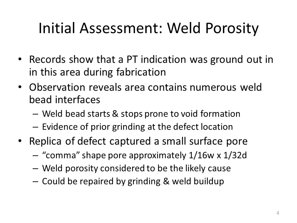 Initial Assessment: Weld Porosity Records show that a PT indication was ground out in in this area during fabrication Observation reveals area contains numerous weld bead interfaces – Weld bead starts & stops prone to void formation – Evidence of prior grinding at the defect location Replica of defect captured a small surface pore – comma shape pore approximately 1/16w x 1/32d – Weld porosity considered to be the likely cause – Could be repaired by grinding & weld buildup 4