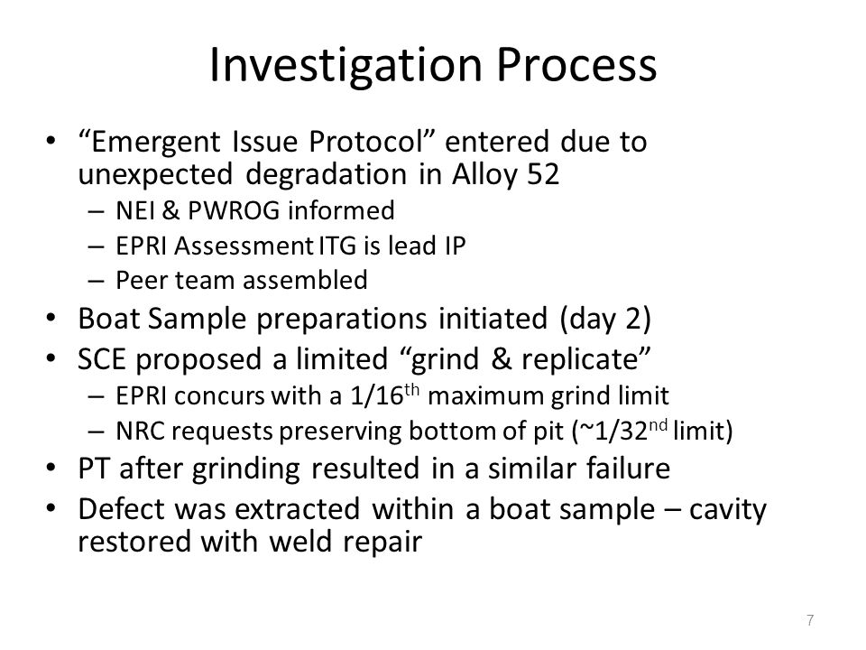 Investigation Process Emergent Issue Protocol entered due to unexpected degradation in Alloy 52 – NEI & PWROG informed – EPRI Assessment ITG is lead IP – Peer team assembled Boat Sample preparations initiated (day 2) SCE proposed a limited grind & replicate – EPRI concurs with a 1/16 th maximum grind limit – NRC requests preserving bottom of pit (~1/32 nd limit) PT after grinding resulted in a similar failure Defect was extracted within a boat sample – cavity restored with weld repair 7