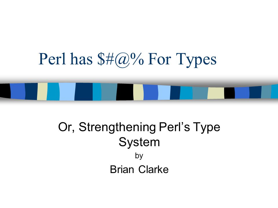 Perl has $#@% For Types Or, Strengthening Perl's Type System by Brian Clarke