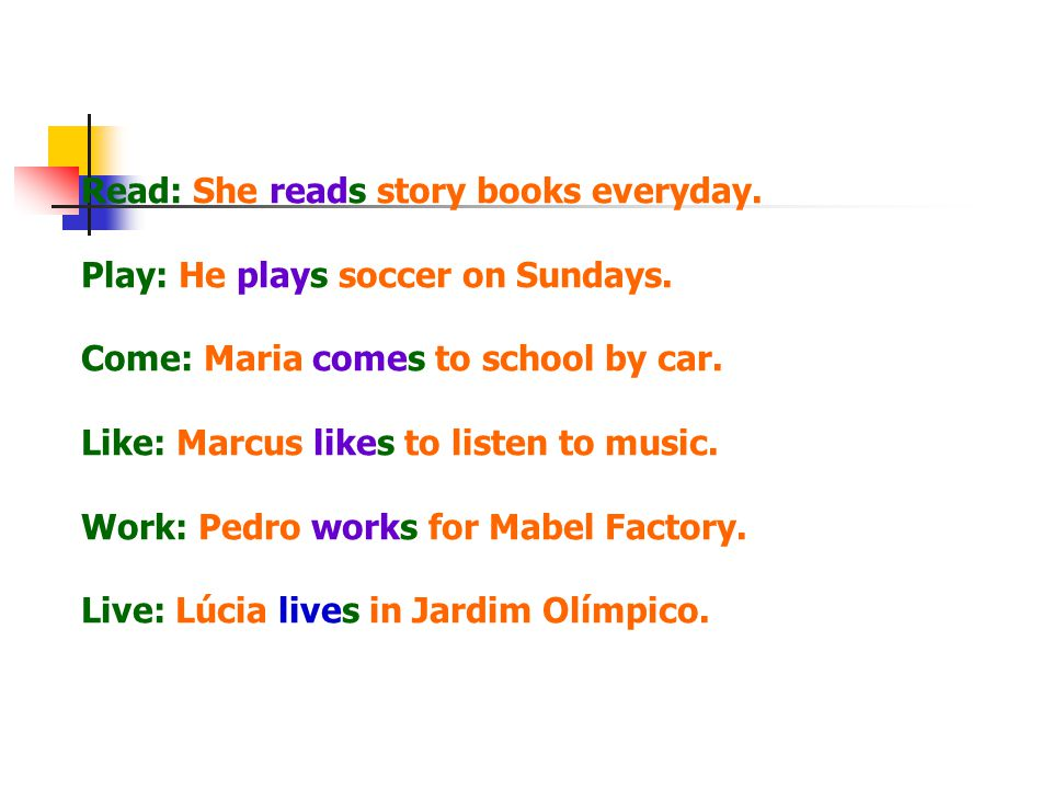 Read: She reads story books everyday. Play: He plays soccer on Sundays.