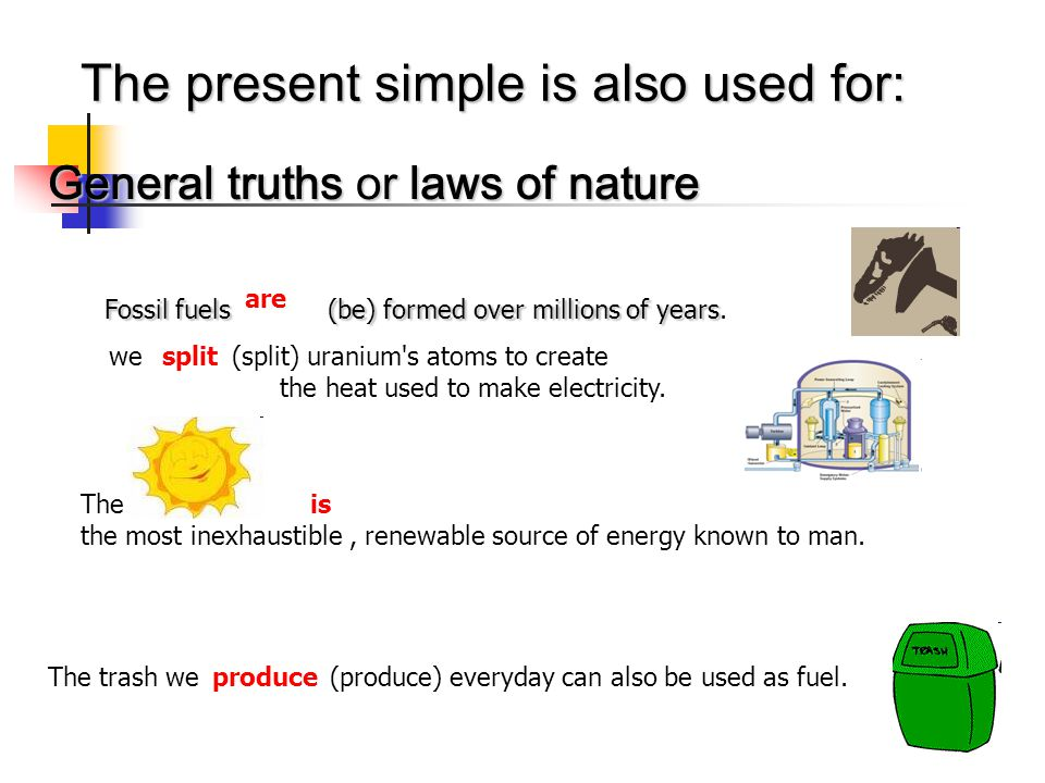 The present simple is also used for: General truths or laws of nature Fossil fuels (be) formed over millions of years years.