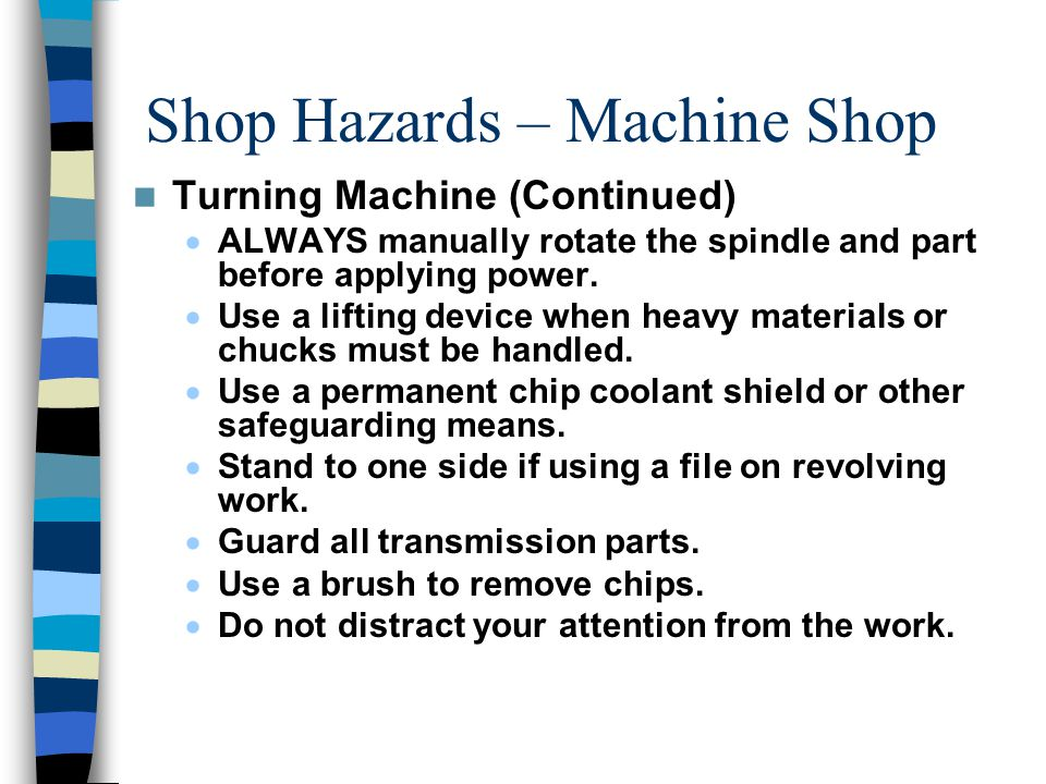 Shop Hazards – Machine Shop Turning Machine (Continued)  ALWAYS manually rotate the spindle and part before applying power.