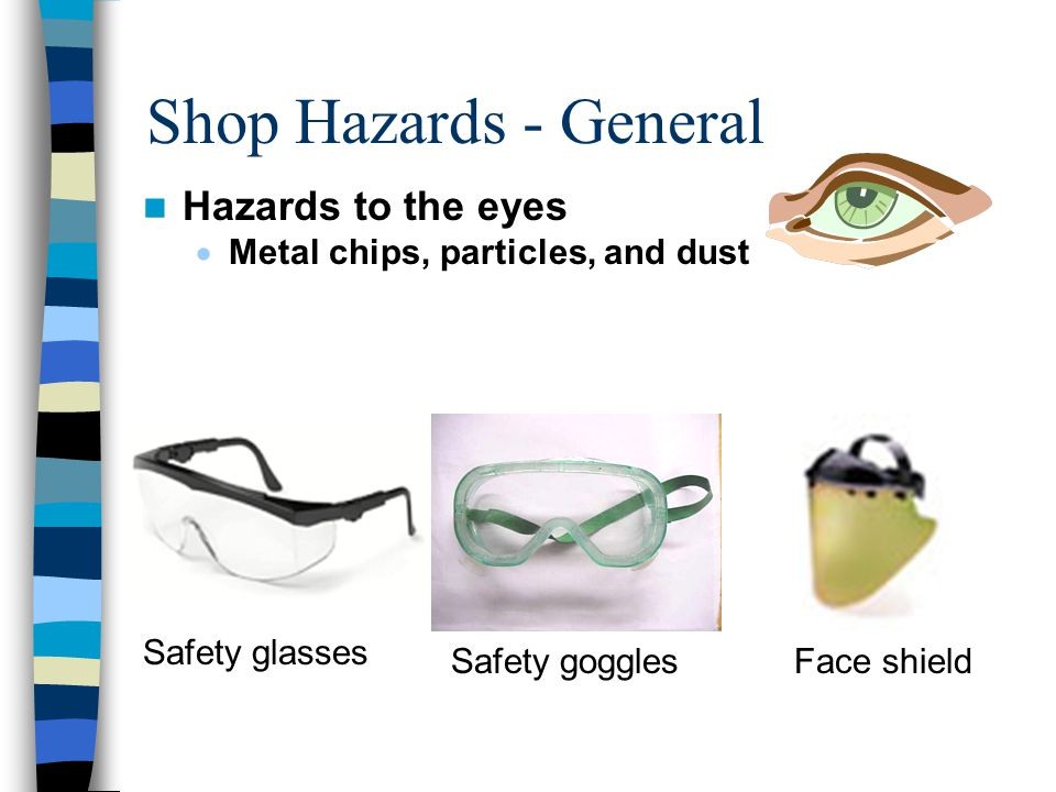 Shop Hazards - General Hazards to the eyes  Metal chips, particles, and dust Safety goggles Safety glasses Face shield