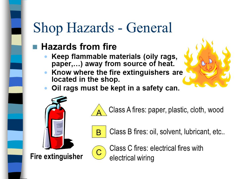 Shop Hazards - General Hazards from fire  Keep flammable materials (oily rags, paper,…) away from source of heat.
