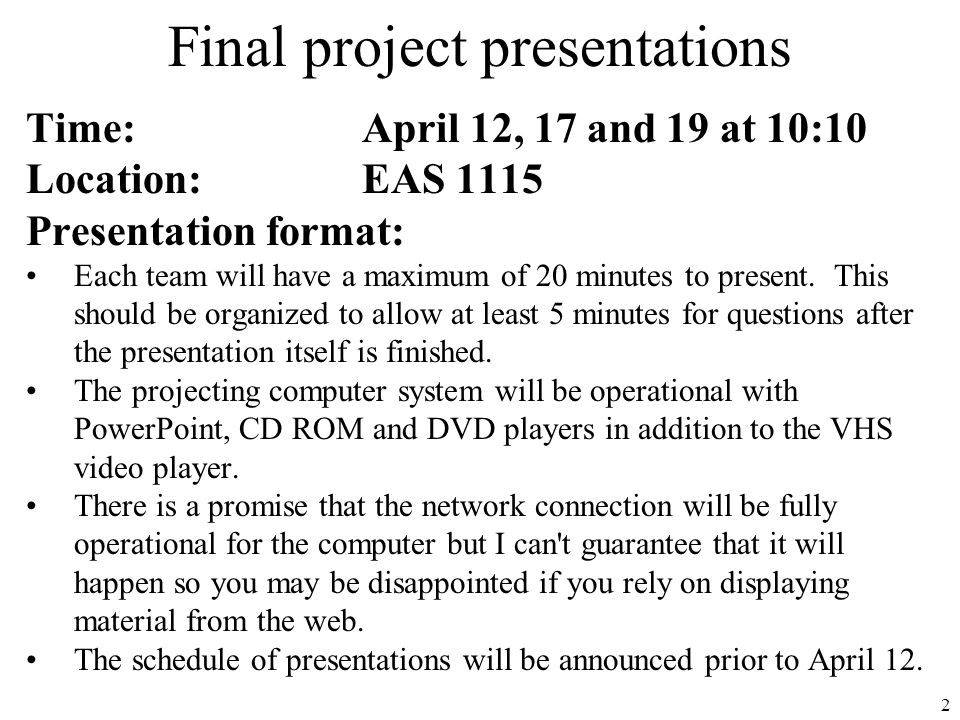 2 Final project presentations Time:April 12, 17 and 19 at 10:10 Location:EAS 1115 Presentation format: Each team will have a maximum of 20 minutes to present.