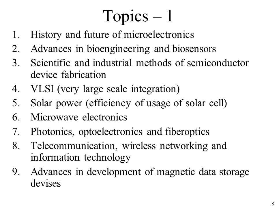 3 Topics – 1 1.History and future of microelectronics 2.Advances in bioengineering and biosensors 3.Scientific and industrial methods of semiconductor device fabrication 4.VLSI (very large scale integration) 5.Solar power (efficiency of usage of solar cell) 6.Microwave electronics 7.Photonics, optoelectronics and fiberoptics 8.Telecommunication, wireless networking and information technology 9.Advances in development of magnetic data storage devises
