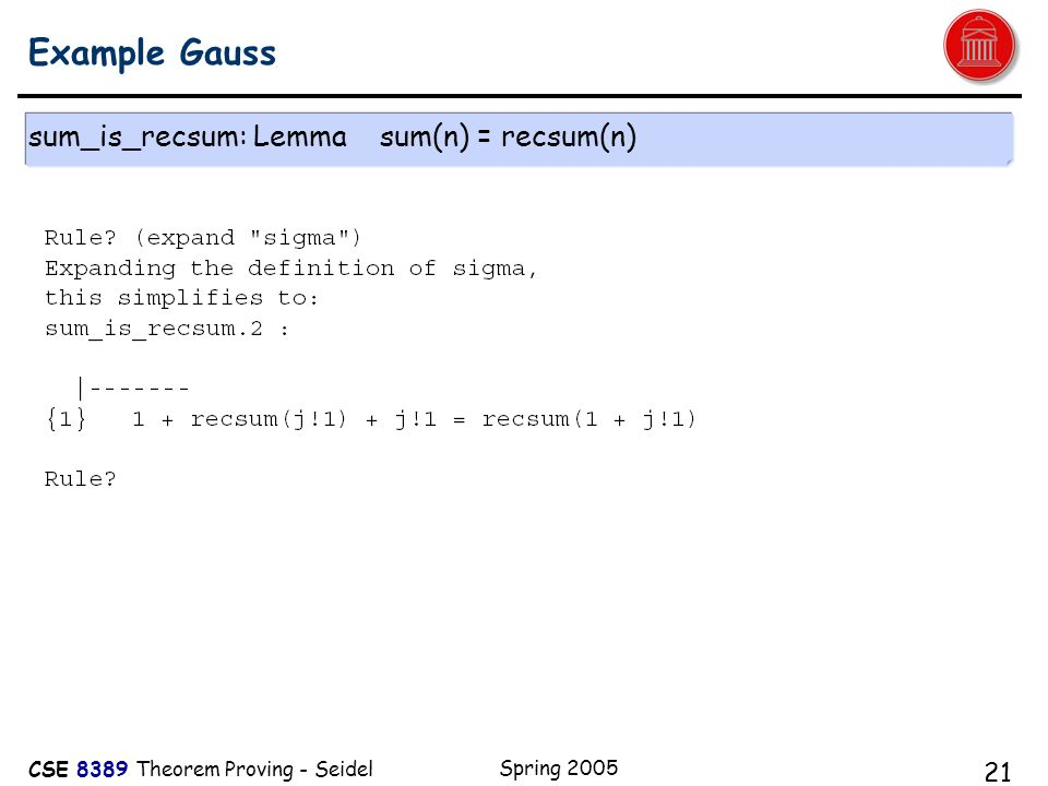 CSE 8389 Theorem Proving - Seidel Spring 2005 21 Example Gauss sum_is_recsum: Lemma sum(n) = recsum(n)