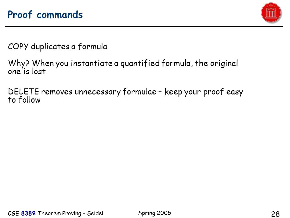 CSE 8389 Theorem Proving - Seidel Spring 2005 28 Proof commands COPY duplicates a formula Why.