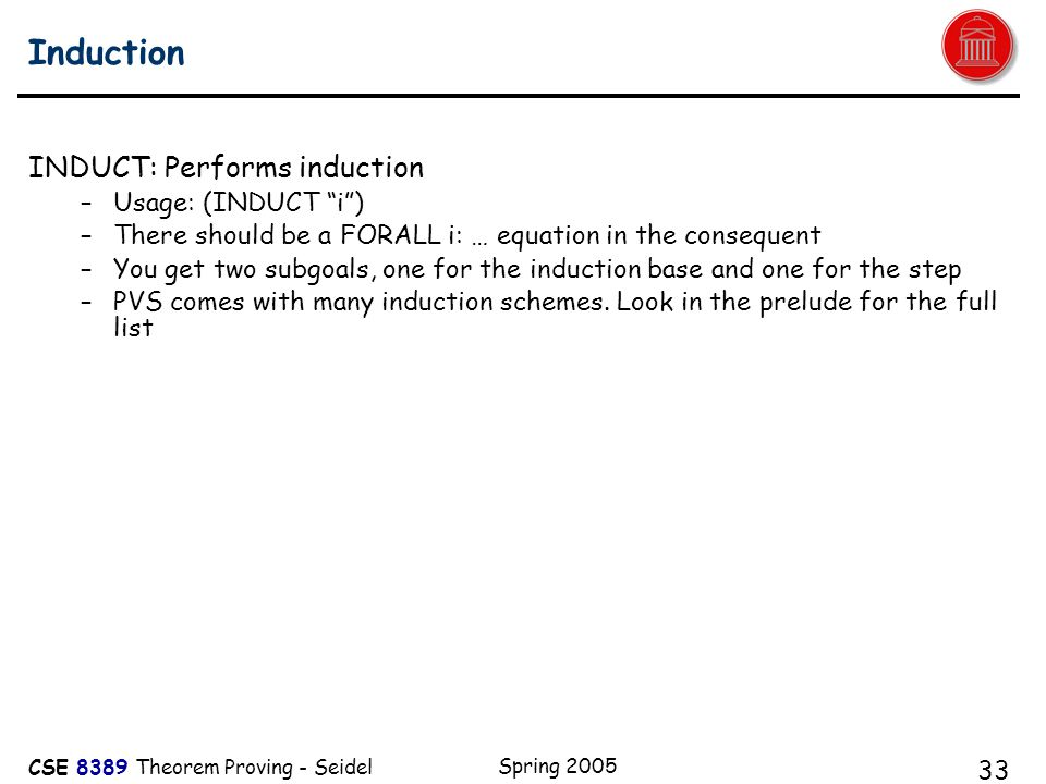 CSE 8389 Theorem Proving - Seidel Spring 2005 33 Induction INDUCT: Performs induction –Usage: (INDUCT i ) –There should be a FORALL i: … equation in the consequent –You get two subgoals, one for the induction base and one for the step –PVS comes with many induction schemes.