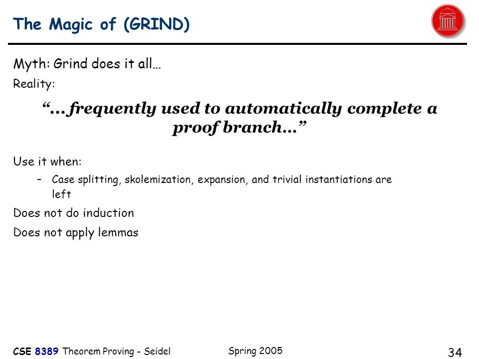 CSE 8389 Theorem Proving - Seidel Spring 2005 34 The Magic of (GRIND) Myth: Grind does it all… Reality: Use it when: –Case splitting, skolemization, expansion, and trivial instantiations are left Does not do induction Does not apply lemmas ...