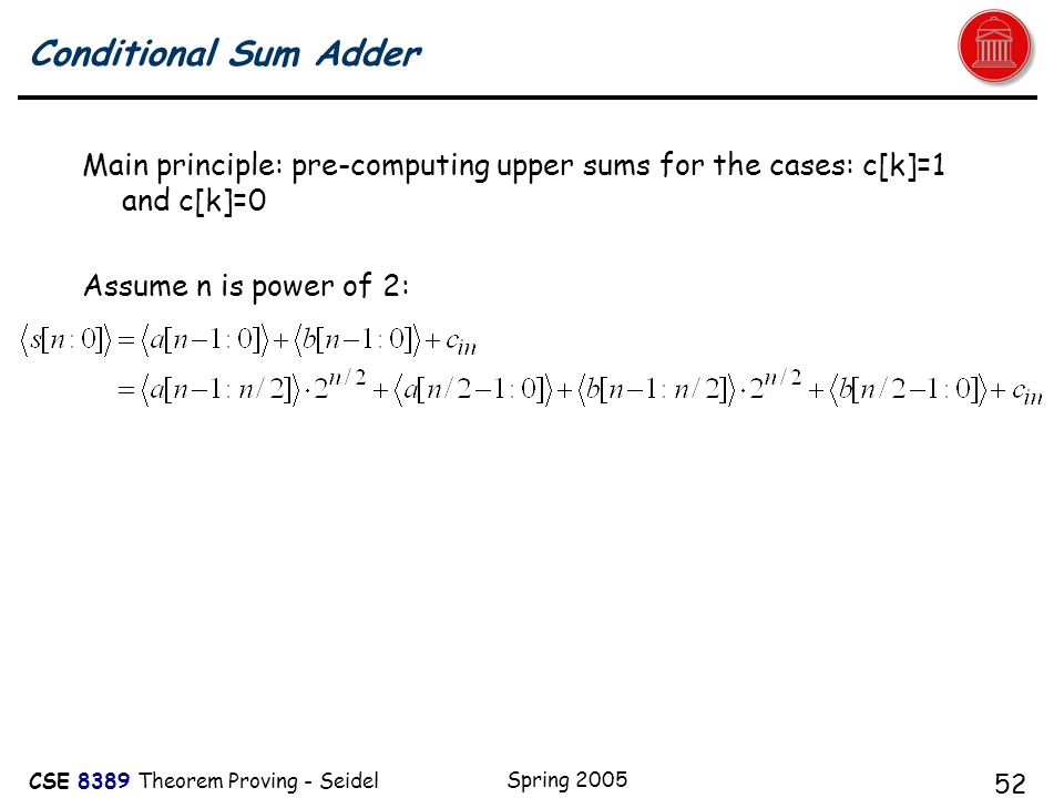 CSE 8389 Theorem Proving - Seidel Spring 2005 52 Conditional Sum Adder Main principle: pre-computing upper sums for the cases: c[k]=1 and c[k]=0 Assume n is power of 2: