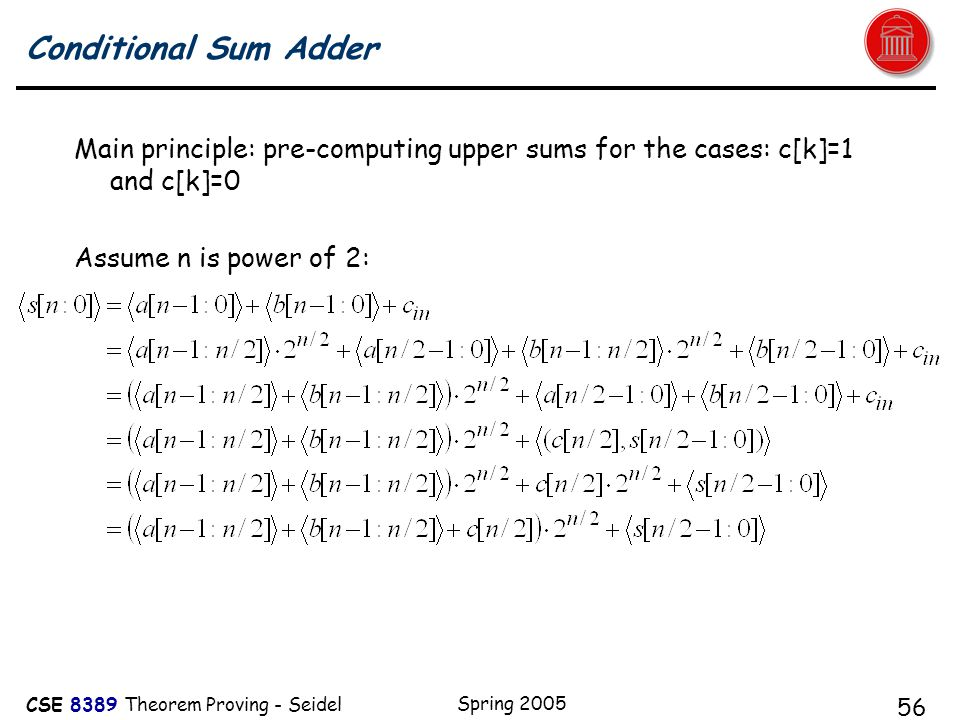 CSE 8389 Theorem Proving - Seidel Spring 2005 56 Conditional Sum Adder Main principle: pre-computing upper sums for the cases: c[k]=1 and c[k]=0 Assume n is power of 2: