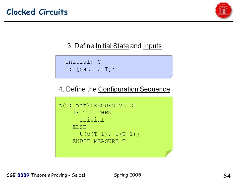 CSE 8389 Theorem Proving - Seidel Spring 2005 64 Clocked Circuits A c(T: nat):RECURSIVE C= IF T=0 THEN initial ELSE t(c(T-1), i(T-1)) ENDIF MEASURE T initial: C i: [nat -> I]; 3.