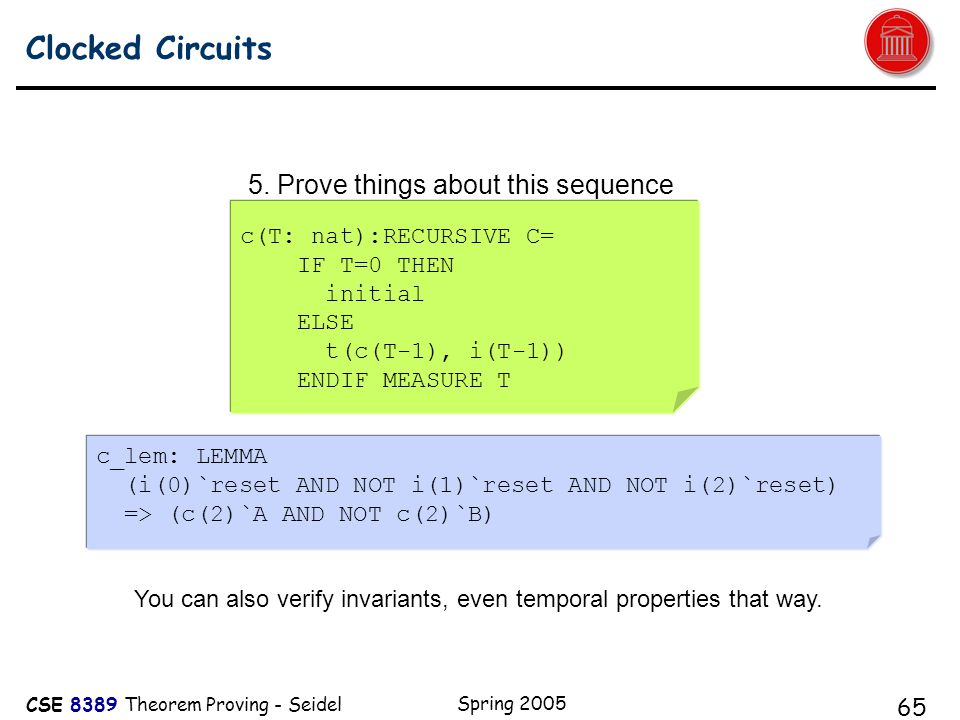 CSE 8389 Theorem Proving - Seidel Spring 2005 65 Clocked Circuits A c(T: nat):RECURSIVE C= IF T=0 THEN initial ELSE t(c(T-1), i(T-1)) ENDIF MEASURE T 5.