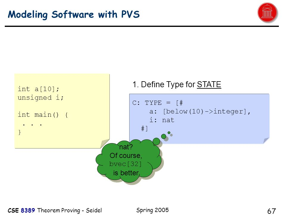 CSE 8389 Theorem Proving - Seidel Spring 2005 67 Modeling Software with PVS A C: TYPE = [# a: [below(10)->integer], i: nat #] 1.