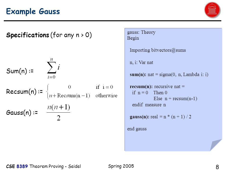 CSE 8389 Theorem Proving - Seidel Spring 2005 8 Example Gauss Specifications (for any n > 0) Sum(n) := Recsum(n) := Gauss(n) := gauss: Theory Begin Importing bitvectors@sums n, i: Var nat sum(n): nat = sigma(0, n, Lambda i: i) recsum(n): recursive nat = if n = 0 Then 0 Else n + recsum(n-1) endif measure n gauss(n): real = n * (n + 1) / 2 end gauss