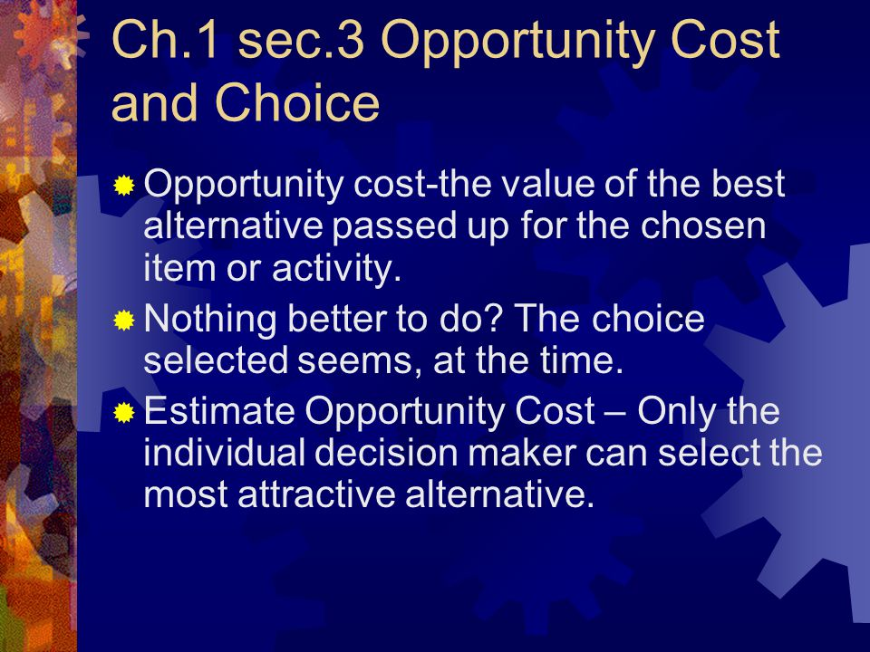 Ch.1 sec.3 Opportunity Cost and Choice  Opportunity cost-the value of the best alternative passed up for the chosen item or activity.