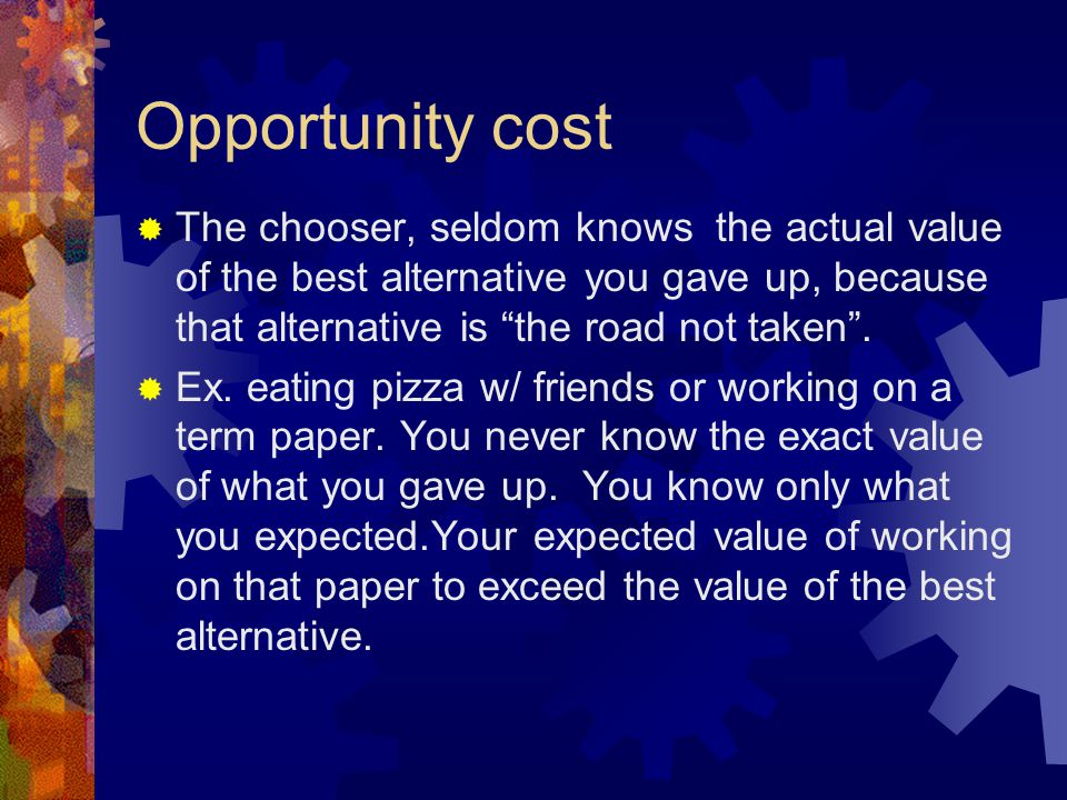 Opportunity cost  The chooser, seldom knows the actual value of the best alternative you gave up, because that alternative is the road not taken .