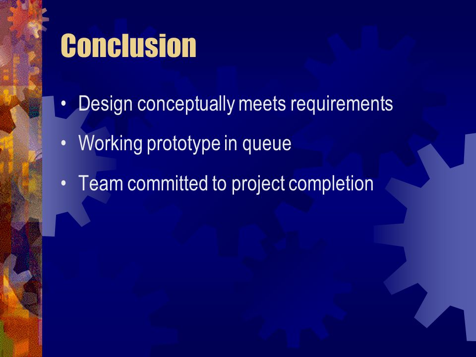 Conclusion Design conceptually meets requirements Working prototype in queue Team committed to project completion