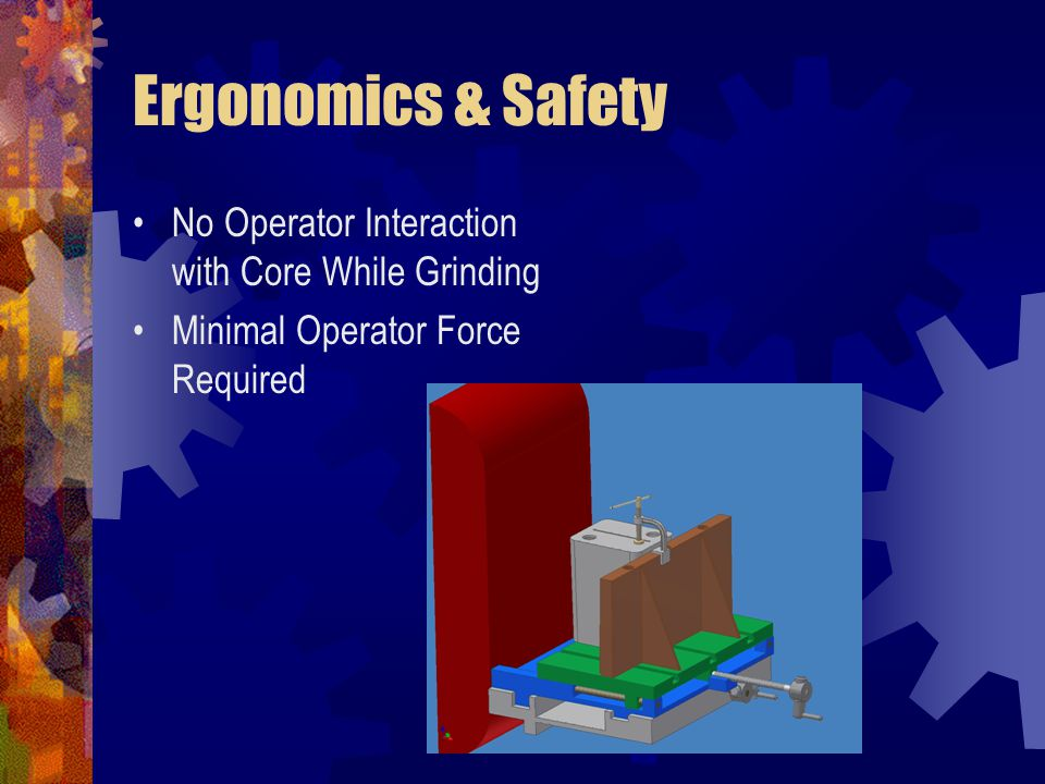 Ergonomics & Safety No Operator Interaction with Core While Grinding Minimal Operator Force Required