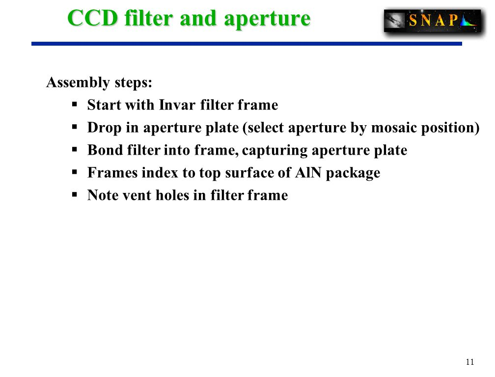 11 CCD filter and aperture Assembly steps:  Start with Invar filter frame  Drop in aperture plate (select aperture by mosaic position)  Bond filter into frame, capturing aperture plate  Frames index to top surface of AlN package  Note vent holes in filter frame
