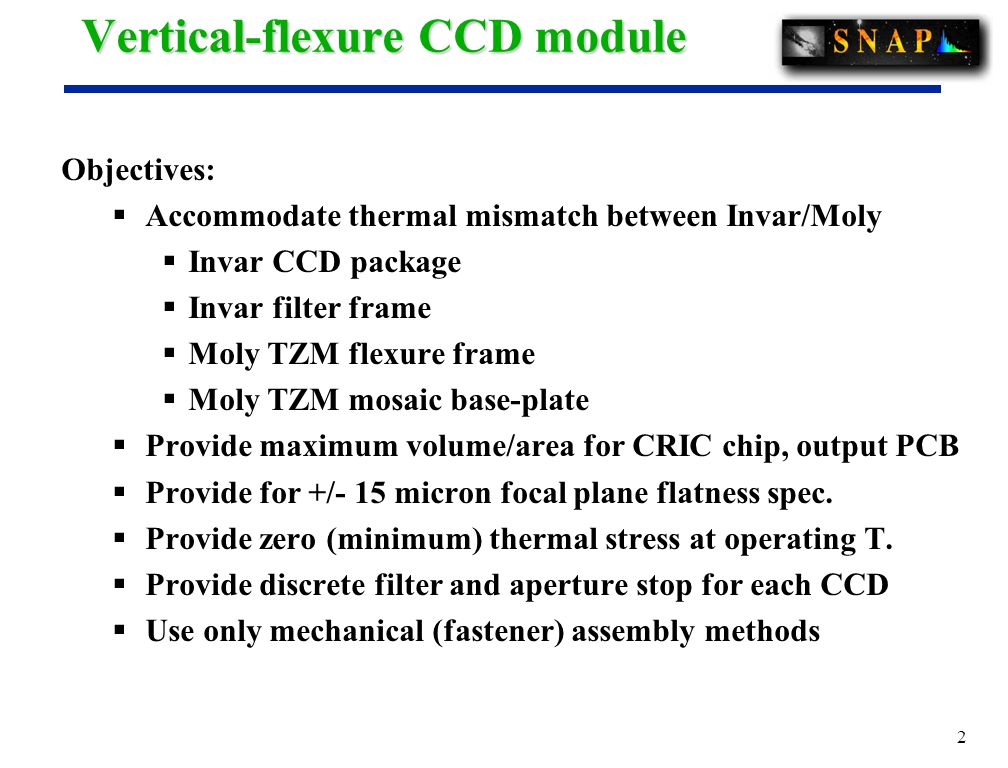 2 Vertical-flexure CCD module Objectives:  Accommodate thermal mismatch between Invar/Moly  Invar CCD package  Invar filter frame  Moly TZM flexure frame  Moly TZM mosaic base-plate  Provide maximum volume/area for CRIC chip, output PCB  Provide for +/- 15 micron focal plane flatness spec.