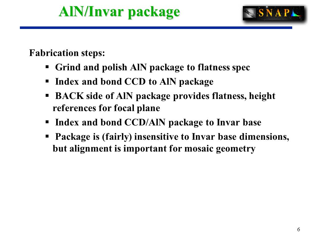 6 AlN/Invar package Fabrication steps:  Grind and polish AlN package to flatness spec  Index and bond CCD to AlN package  BACK side of AlN package provides flatness, height references for focal plane  Index and bond CCD/AlN package to Invar base  Package is (fairly) insensitive to Invar base dimensions, but alignment is important for mosaic geometry
