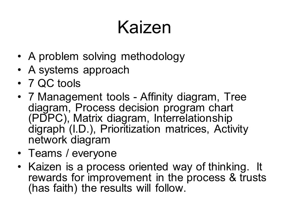 Kaizen A problem solving methodology A systems approach 7 QC tools 7 Management tools - Affinity diagram, Tree diagram, Process decision program chart (PDPC), Matrix diagram, Interrelationship digraph (I.D.), Prioritization matrices, Activity network diagram Teams / everyone Kaizen is a process oriented way of thinking.