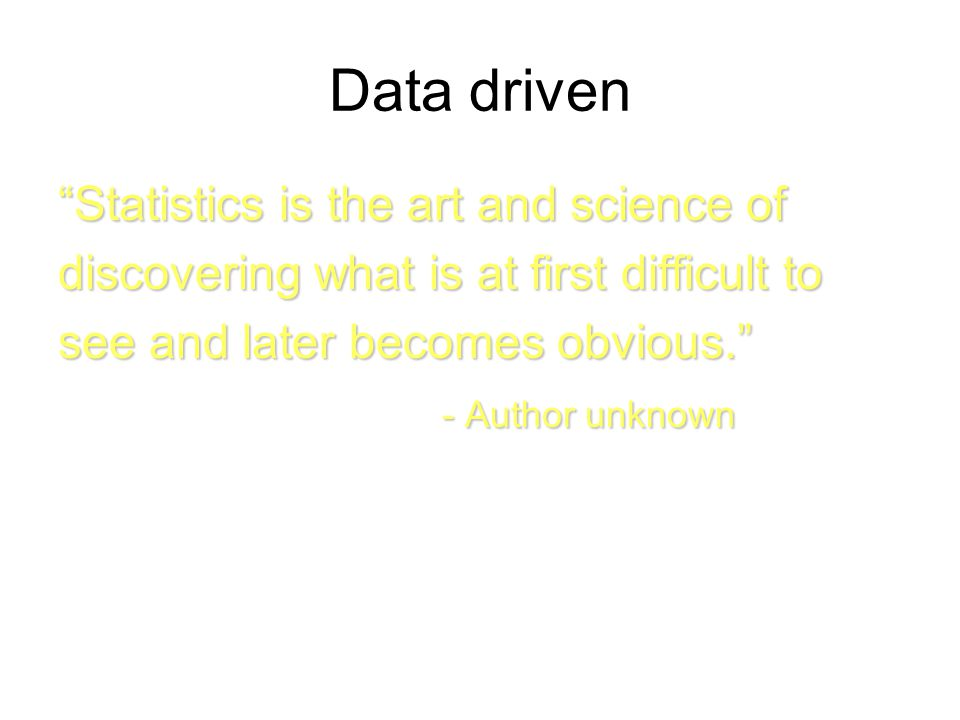 Statistics is the art and science of discovering what is at first difficult to see and later becomes obvious. - Author unknown