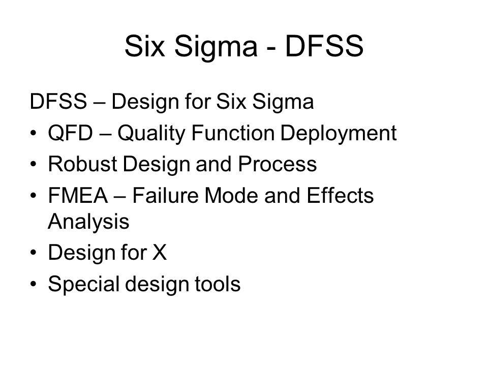 Six Sigma - DFSS DFSS – Design for Six Sigma QFD – Quality Function Deployment Robust Design and Process FMEA – Failure Mode and Effects Analysis Design for X Special design tools