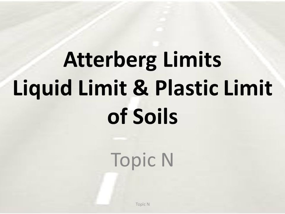 Atterberg Limits Liquid Limit (LL) Plastic Limit (PL) Shrinkage Limit (SL) Moisture contents Used for classification, Comparisons, identification.
