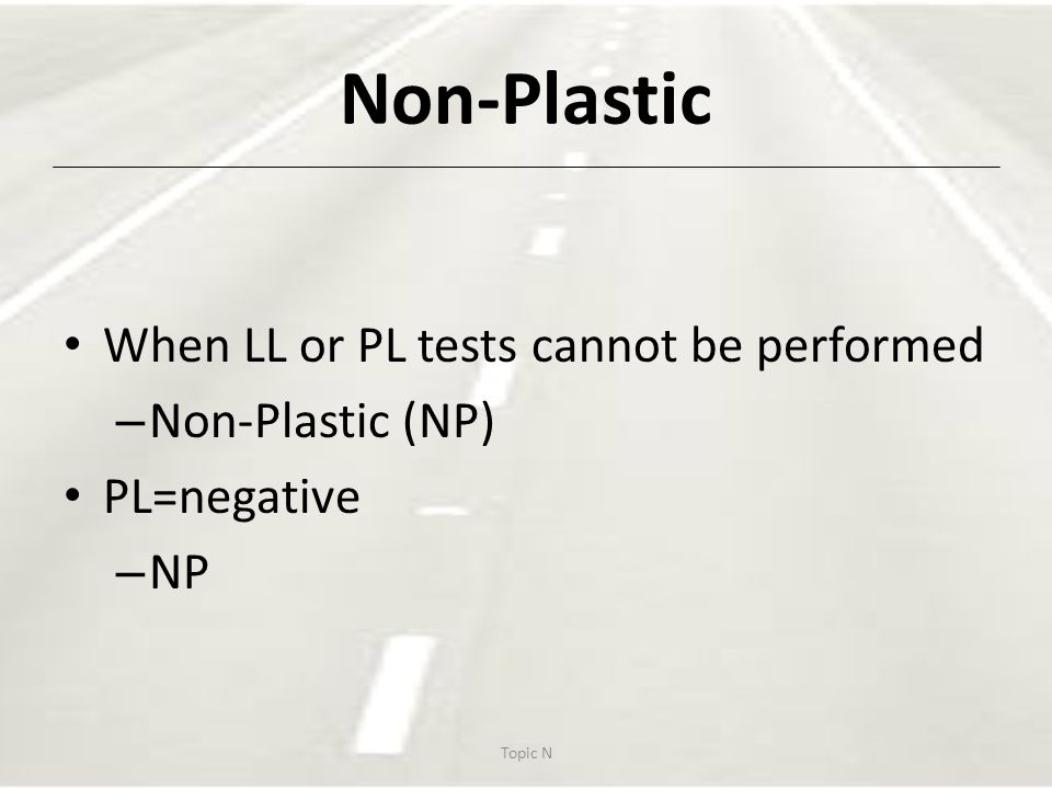 Non-Plastic When LL or PL tests cannot be performed – Non-Plastic (NP) PL=negative – NP Topic N