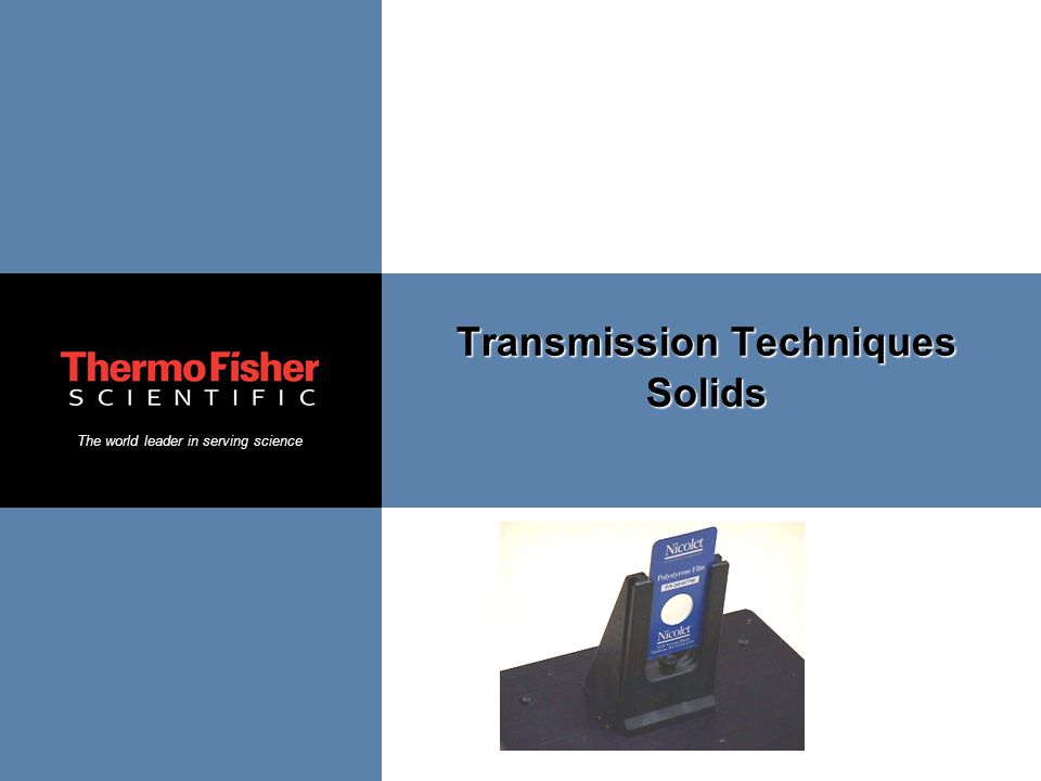 The world leader in serving science Transmission Techniques Solids
