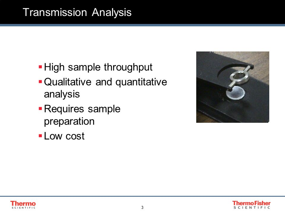 3 Transmission Analysis  High sample throughput  Qualitative and quantitative analysis  Requires sample preparation  Low cost