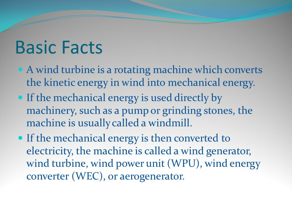 Basic Facts A wind turbine is a rotating machine which converts the kinetic energy in wind into mechanical energy.