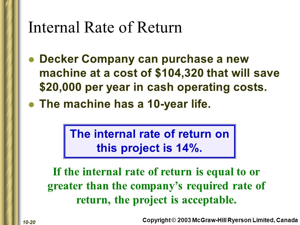 Copyright © 2003 McGraw-Hill Ryerson Limited, Canada 10-20 Internal Rate of Return Decker Company can purchase a new machine at a cost of $104,320 that will save $20,000 per year in cash operating costs.