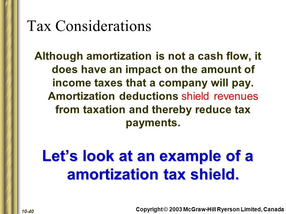 Copyright © 2003 McGraw-Hill Ryerson Limited, Canada 10-40 Tax Considerations Although amortization is not a cash flow, it does have an impact on the amount of income taxes that a company will pay.
