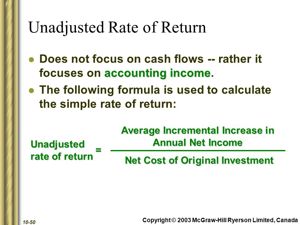 Copyright © 2003 McGraw-Hill Ryerson Limited, Canada 10-50 Unadjusted Rate of Return accounting income Does not focus on cash flows -- rather it focuses on accounting income.